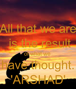 Poster: All that we are  is the result of what we  have thought. 'ARSHAD'