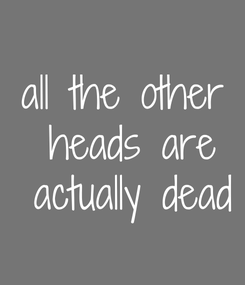 Poster: all the other  heads are  actually dead