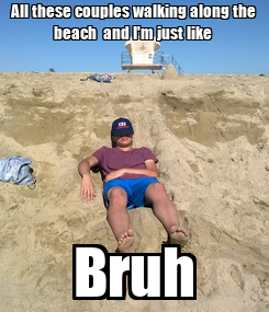 Poster: All these couples walking along the beach  and I'm just like  Bruh