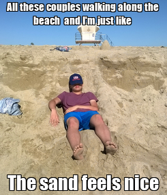 Poster: All these couples walking along the beach  and I'm just like  The sand feels nice