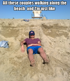 Poster: All these couples walking along the beach  and I'm just like
