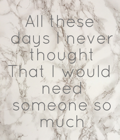 Poster: All these  days I never  thought That I would  need  someone so  much