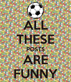 Poster: ALL THESE POSTS ARE FUNNY