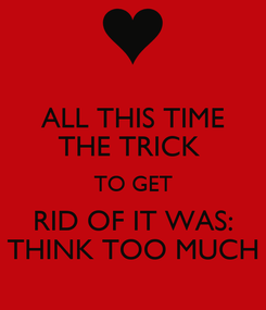 Poster: ALL THIS TIME THE TRICK  TO GET RID OF IT WAS: THINK TOO MUCH