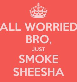 Poster: ALL WORRIED BRO, JUST SMOKE SHEESHA