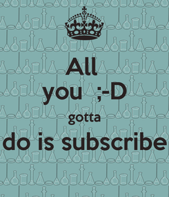 Poster: All  you  ;-D gotta do is subscribe