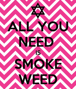 Poster: ALL YOU NEED  IS SMOKE WEED