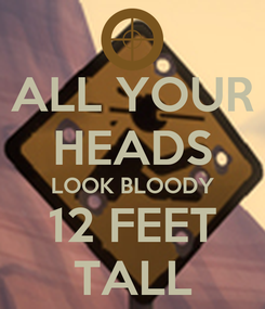 Poster: ALL YOUR HEADS LOOK BLOODY 12 FEET TALL