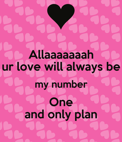 Poster: Allaaaaaaah ur love will always be my number One and only plan