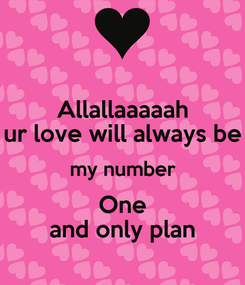 Poster: Allallaaaaah ur love will always be my number One and only plan