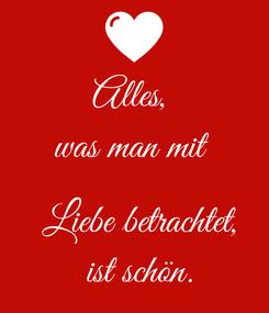 Poster: Alles,  was man mit    Liebe betrachtet,  ist schön.