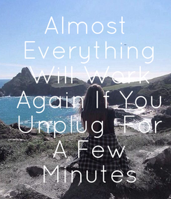 Poster: Almost  Everything  Will Work  Again If You  Unplug  For  A Few  Minutes