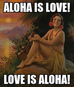 Poster: ALOHA IS LOVE! LOVE IS ALOHA!