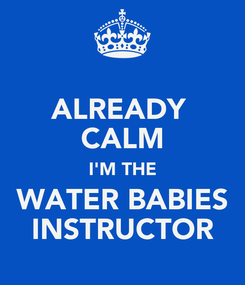 Poster: ALREADY  CALM I'M THE WATER BABIES INSTRUCTOR