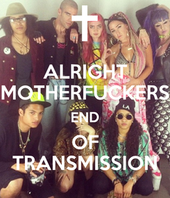 Poster: ALRIGHT MOTHERFUCKERS END OF TRANSMISSION