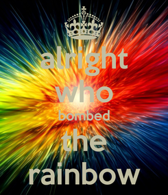 Poster: alright who bombed the rainbow