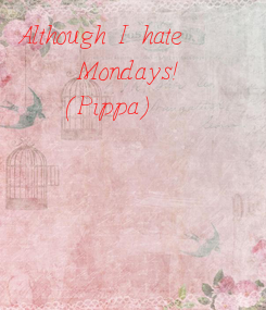 Poster: Although I hate     Mondays! (Pippa)
