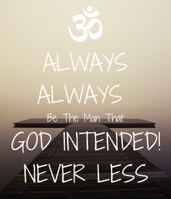 Poster: ALWAYS ALWAYS  Be The Man That GOD INTENDED! NEVER LESS