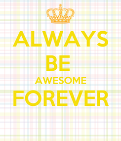 Poster: ALWAYS BE  AWESOME FOREVER