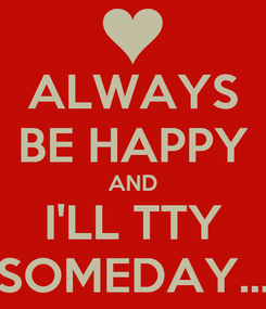 Poster: ALWAYS BE HAPPY AND I'LL TTY SOMEDAY...