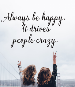 Poster: Always be happy.  It drives people crazy.