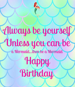 Poster: Always be yourself Unless you can be a Mermaid...then be a Mermaid Happy Birthday