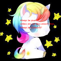 Poster: Always be yourself,  Unless you can be a unicorn then, Always be a unicorn!!