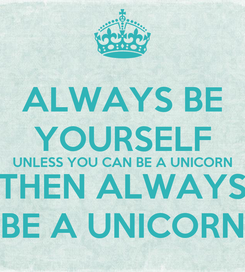 Poster: ALWAYS BE YOURSELF UNLESS YOU CAN BE A UNICORN THEN ALWAYS BE A UNICORN