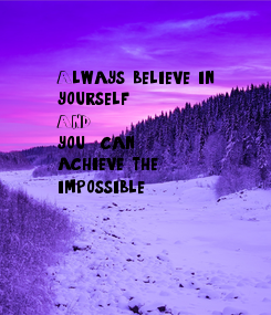 Poster: Always believe in  yourself AND you  can  achieve the  impossible