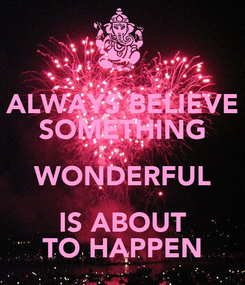 Poster: ALWAYS BELIEVE SOMETHING WONDERFUL IS ABOUT TO HAPPEN