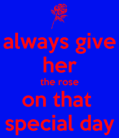 Poster: always give her the rose on that  special day