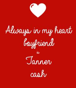 Poster: Always in my heart  boyfriend is Tanner  cash
