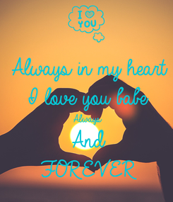 Poster: Always in my heart I love you babe Always And FOREVER