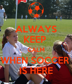 Poster: ALWAYS KEEP  CALM WHEN SOCCER  IS HERE