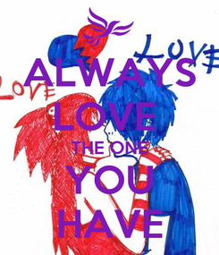 Poster: ALWAYS LOVE  THE ONE YOU HAVE
