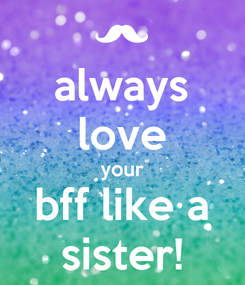 Poster: always love your bff like a sister!