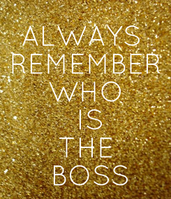 Poster: ALWAYS  REMEMBER WHO  IS THE  BOSS