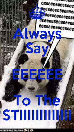Poster: Always Say EEEEEE To The STIIIIIIIIIIIII