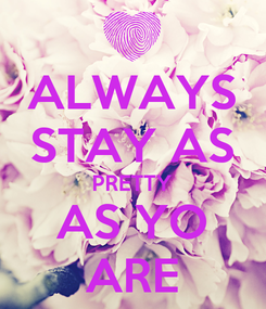 Poster: ALWAYS STAY AS PRETTY AS YO ARE