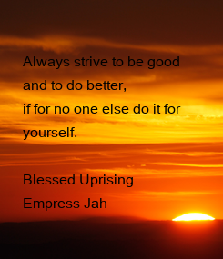 Poster:  Always strive to be good  and to do better,  if for no one else do it for  yourself.  Blessed Uprising Empress Jah