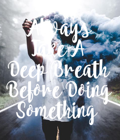 Poster: Always Take A Deep Breath Before Doing Something