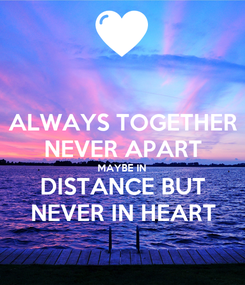 Poster: ALWAYS TOGETHER NEVER APART MAYBE IN DISTANCE BUT NEVER IN HEART