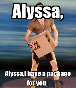 Poster: Alyssa, Alyssa,I have a package for you.