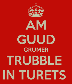 Poster: AM GUUD GRUMER TRUBBLE  IN TURETS