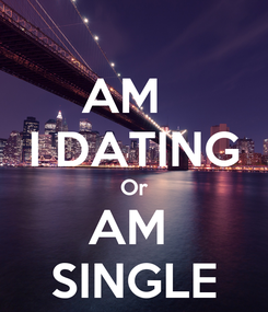Poster: AM   I DATING Or AM  SINGLE