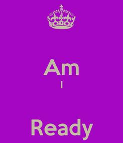Poster:  Am I  Ready