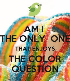 Poster: AM I  THE ONLY  ONE THAT ENJOYS THE COLOR QUESTION