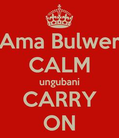 Poster: Ama Bulwer CALM ungubani CARRY ON