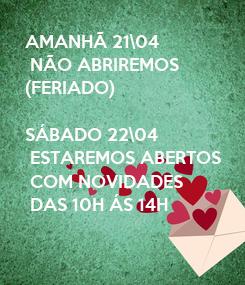 Poster: AMANHÃ 21\04  NÃO ABRIREMOS  (FERIADO)  SÁBADO 22\04  ESTAREMOS ABERTOS  COM NOVIDADES  DAS 10H ÁS 14H