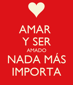 Poster: AMAR  Y SER AMADO NADA MÁS IMPORTA